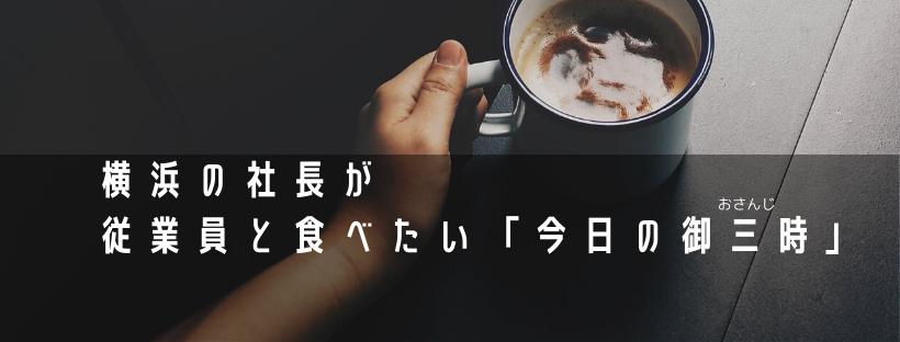 横浜の社長が従業員と食べたい今日の御三時を紹介します。